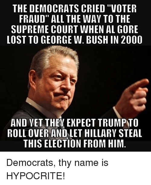 "Al Gore: THE DEMOCRATS CRIED ""VOTER  FRAUD"" ALL THE WAV TO THE  SUPREME COURT WHEN AL GORE  LOST TO GEORGE W. BUSH IN 2000  AND YET THEY EXPECT TRUMPTO  ROLLOVER AND LET HILLARY STEAL  THIS ELECTION FROM HIM Democrats, thy name is HYPOCRITE!"