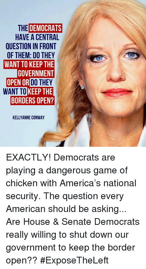 Kellyanne: THE DEMOCRATS  HAVE A CENTRAL  QUESTION IN FRONT  OF THEM: DO THEY  WANT TO KEEP THE  GOVERNMENT  OR DO THEY  WANT TO KEEP THE  BORDERS OPEN?  KELLYANNE CONWAY EXACTLY! Democrats are playing a dangerous game of chicken with America's national security.  The question every American should be asking... Are House & Senate Democrats really willing to shut down our government to keep the border open?? #ExposeTheLeft