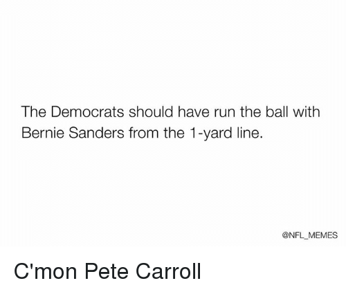 Pete Carrol: The Democrats should have run the ball with  Bernie Sanders from the 1-yard line.  @NFL MEMES C'mon Pete Carroll