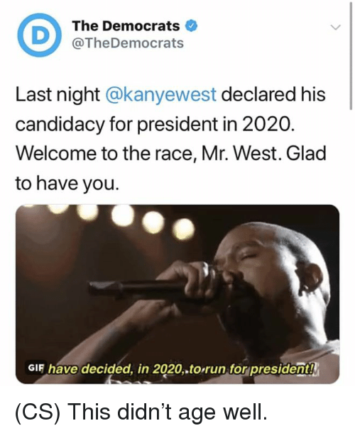 For President: The Democrats  @TheDemocrats  Last night @kanyewest declared his  candidacy for president in 2020.  Welcome to the race, Mr. West. Glad  to have you.  GIF have decided, in 2020.to,run,for president! (CS) This didn't age well.
