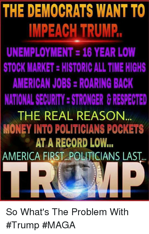 America, Memes, and Money: THE  DEMOCRATS WANT TO  IMPEACH TRUMP  UNEMPLOYMENT 16 YEAR LOW  STOCK MARKET-HISTORIC ALL TIME HIGHS  AMERICAN JOBS:ROARING BACK  NATIONAL SECURITY:STRONGER &RESPECTED  THE REAL REASON  MONEY INTO POLITICIANS POCKETS  AT A RECORD LOW..  AMERICA FIRST POLITICIANS LAST So What's The Problem With #Trump #MAGA