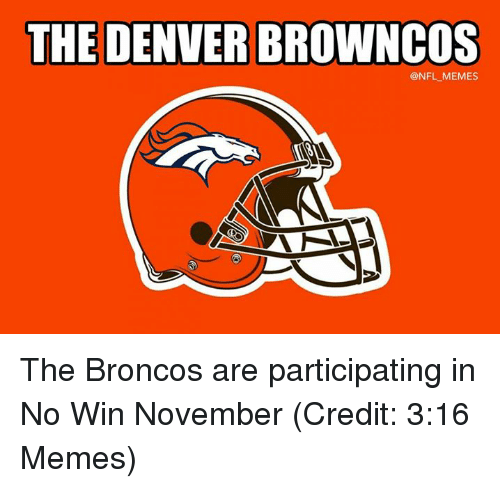 Memes, Nfl, and Broncos: THE DENVER BROWNCOS  @NFL MEMES The Broncos are participating in No Win November (Credit: 3:16 Memes)