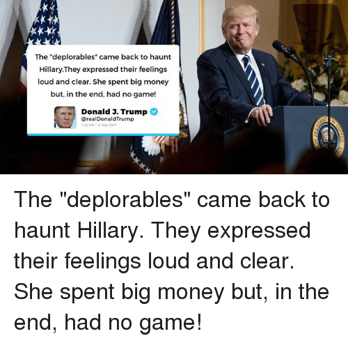 "Bigly: The ""deplorables"" came back to haunt  Hillary.They expressed their feelings  loud and clear. She spent big money  but, in the end, had no game!  Donald 3. Trump  @realDonaldTrump  52 PM-13 Sop 201 The ""deplorables"" came back to haunt Hillary. They expressed their feelings loud and clear. She spent big money but, in the end, had no game!"