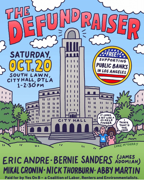 "city hall: THE  DER  SATURDAY,  FREE!  SUPPORTING  PUBLIC BANKS  IN LOS ANGELES  SOUTH LAWN  CITY HALL, DTLA  1-2:30 PM  tu IT LooKs  İ 11 11 CITY HALL  A BIT LIKE A  MIDDLE  FINGERTHINK  THAT S  THE  JOKE  LA  LUKE M GARRY  ""I  ERIC ANDRE BERNIE SANDERS N)  MIKAL CRONIN NICK THORBURN ABBY MARTIN  (JAMES  ADOMIAN  Paid for by Yes On B- a Coalition of Labor, Renters and Environmentalists."