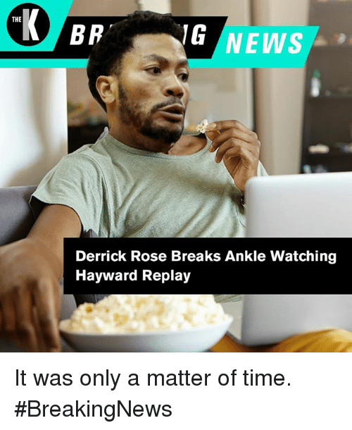 Derrick Rose, Rose, and Time: THE  Derrick Rose Breaks Ankle Watching  Hayward Replay It was only a matter of time. #BreakingNews