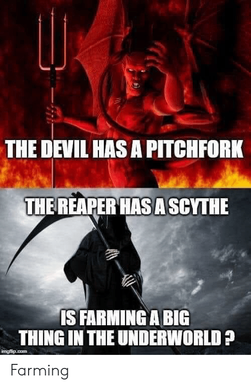 Farming: THE DEVIL HAS A PITCHFORK  THE REAPER HAS A SCYTHE  IS FARMING A BIG  THING IN THE UNDERWORLD?  imgfip.com Farming