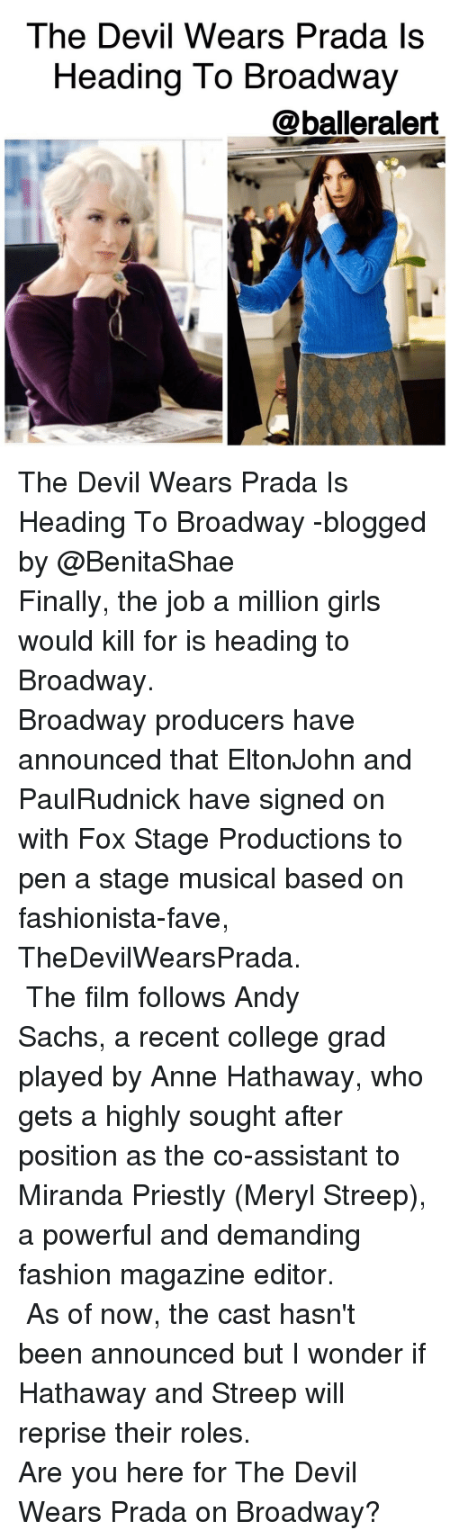 Memes, Anne Hathaway, and Meryl Streep: The Devil Wears Prada is  Heading To Broadway  balleralert The Devil Wears Prada Is Heading To Broadway -blogged by @BenitaShae ⠀⠀⠀⠀⠀⠀⠀⠀⠀ ⠀⠀⠀⠀⠀⠀⠀⠀⠀ Finally, the job a million girls would kill for is heading to Broadway. ⠀⠀⠀⠀⠀⠀⠀⠀⠀ ⠀⠀⠀⠀⠀⠀⠀⠀⠀ Broadway producers have announced that EltonJohn and PaulRudnick have signed on with Fox Stage Productions to pen a stage musical based on fashionista-fave, TheDevilWearsPrada. ⠀⠀⠀⠀⠀⠀⠀⠀⠀ ⠀⠀⠀⠀⠀⠀⠀⠀⠀ The film follows Andy Sachs, a recent college grad played by Anne Hathaway, who gets a highly sought after position as the co-assistant to Miranda Priestly (Meryl Streep), a powerful and demanding fashion magazine editor. ⠀⠀⠀⠀⠀⠀⠀⠀⠀ ⠀⠀⠀⠀⠀⠀⠀⠀⠀ As of now, the cast hasn't been announced but I wonder if Hathaway and Streep will reprise their roles. ⠀⠀⠀⠀⠀⠀⠀⠀⠀ ⠀⠀⠀⠀⠀⠀⠀⠀⠀ Are you here for The Devil Wears Prada on Broadway?