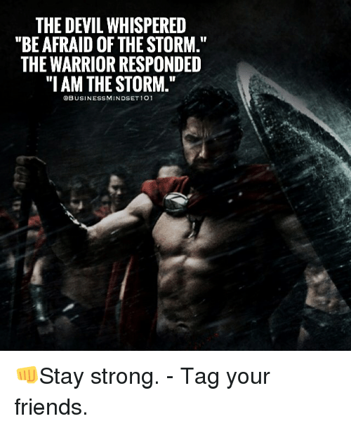 "Memes, Warriors, and 🤖: THE DEVIL WHISPERED  ""BE AFRAID OF THE STORM.""  THE WARRIOR RESPONDED  ""I AM THE STORM.""  QBUSINESSMINDSET 101 👊Stay strong. - Tag your friends."