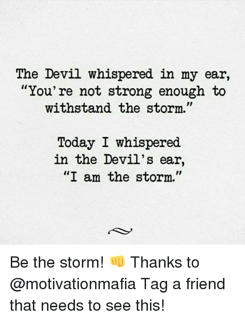 """Withstanded: The Devil whispered in my ear,  You're not strong enough to  withstand the storm.  Today I whispered  in the Devil's ear,  """"I am the storm."""" Be the storm! 👊 Thanks to @motivationmafia Tag a friend that needs to see this!"""