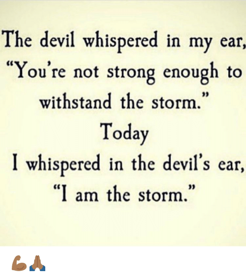 """Withstanded: The devil whispered in my ear,  """"You're not strong enough to  withstand the storm.  Today  I whispered in the devil's ear,  """"I am the storm."""" 💪🏾🙏🏾"""