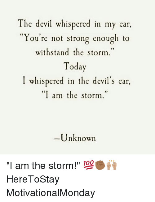"Memes, Devil, and Strong: The devil whispered in my ear,  You're not strong enough to  withstand the storm.  Toda  I whispered in the devil's ear  ""I am the storm.""  Unknown ""I am the storm!"" 💯✊🏾🙌🏽 HereToStay MotivationalMonday"