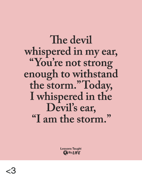"""Withstanded: The devil  whispered in my ear,  """"You're not strong  enough to withstand  the storm."""" Today,  I whispered in the  Devil's ear  """"I am the storm.""""  Lessons Taught  By LIFE <3"""