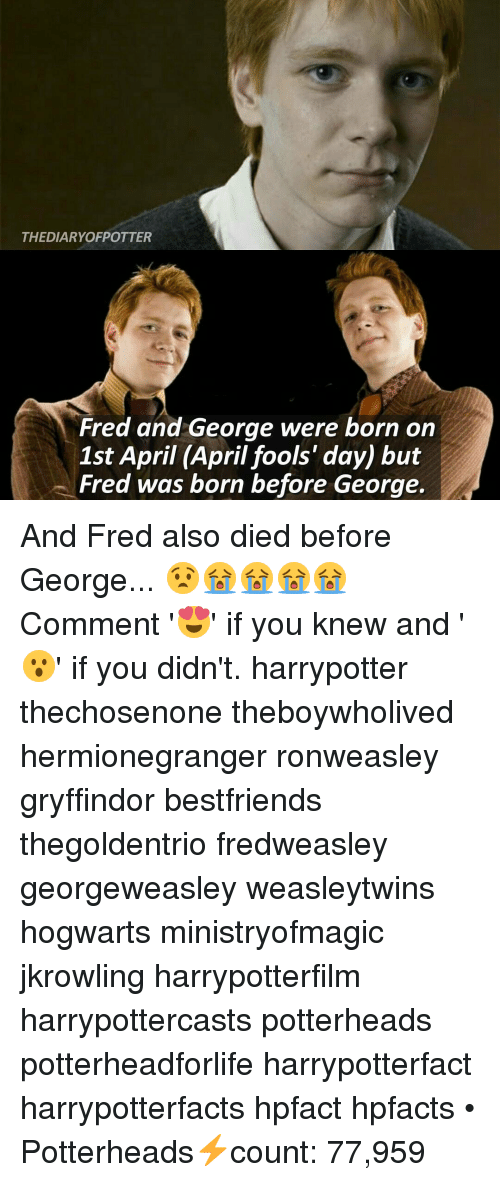 Gryffindor, Memes, and April Fools: THE DIARYOFPOTTER  Fred and George were born on  1st April (April fools' day) but  Fred was born before George. And Fred also died before George... 😧😭😭😭😭 Comment '😍' if you knew and '😮' if you didn't. harrypotter thechosenone theboywholived hermionegranger ronweasley gryffindor bestfriends thegoldentrio fredweasley georgeweasley weasleytwins hogwarts ministryofmagic jkrowling harrypotterfilm harrypottercasts potterheads potterheadforlife harrypotterfact harrypotterfacts hpfact hpfacts • Potterheads⚡count: 77,959