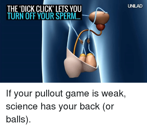 Pullout game: THE DICK CLICK' LETS YOU  TURN OFF YOUR SPERM  UNILAD If your pullout game is weak, science has your back (or balls).