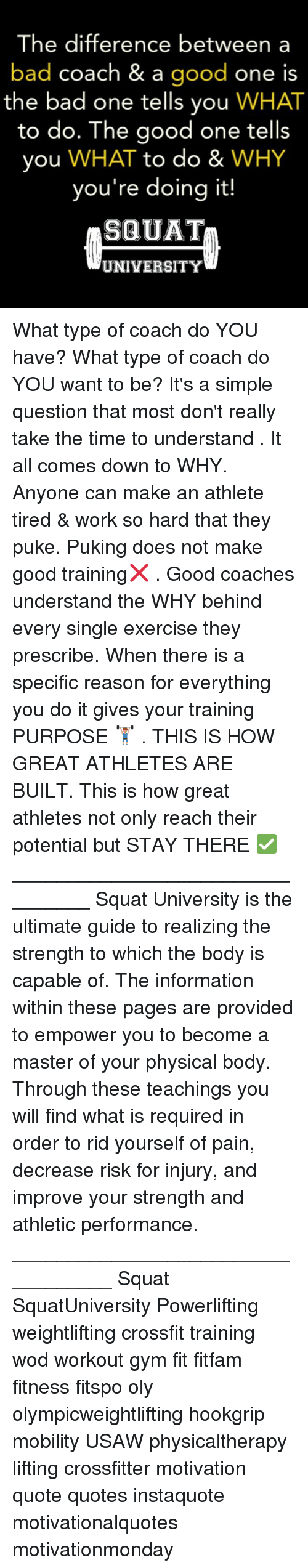 pukes: The difference between a  bad coach & a  good  one is  the bad one tells you  WHAT  to do. The good one tells  you  WHAT to do &  WHY  you're doing it!  SQUAT  UNIVERSITY What type of coach do YOU have? What type of coach do YOU want to be? It's a simple question that most don't really take the time to understand . It all comes down to WHY. Anyone can make an athlete tired & work so hard that they puke. Puking does not make good training❌ . Good coaches understand the WHY behind every single exercise they prescribe. When there is a specific reason for everything you do it gives your training PURPOSE 🏋🏽 . THIS IS HOW GREAT ATHLETES ARE BUILT. This is how great athletes not only reach their potential but STAY THERE ✅ ________________________________ Squat University is the ultimate guide to realizing the strength to which the body is capable of. The information within these pages are provided to empower you to become a master of your physical body. Through these teachings you will find what is required in order to rid yourself of pain, decrease risk for injury, and improve your strength and athletic performance. __________________________________ Squat SquatUniversity Powerlifting weightlifting crossfit training wod workout gym fit fitfam fitness fitspo oly olympicweightlifting hookgrip mobility USAW physicaltherapy lifting crossfitter motivation quote quotes instaquote motivationalquotes motivationmonday