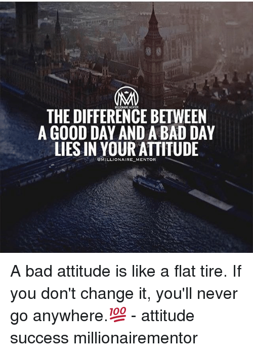 Bad, Bad Day, and Memes: THE DIFFERENCE BETWEEN  A GOOD DAY AND A BAD DAY  LIES IN YOUR ATTITUDE  OMILLIONAIRE_ MENTOR A bad attitude is like a flat tire. If you don't change it, you'll never go anywhere.💯 - attitude success millionairementor