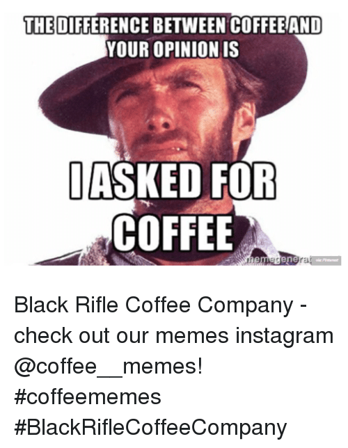 Instagram, Memes, and Black: THE DIFFERENCE BETWEEN COFFEE AND  YOUR OPINIONIS  ASKED FOR  COFFEE  rE Black Rifle Coffee Company  - check out our memes instagram @coffee__memes!     #coffeememes #BlackRifleCoffeeCompany