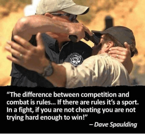 "Cheating, Memes, and Fight: ""The difference between competition and  combat is rules... If there are rules it's a sport.  In a fight, if you are not cheating you are not  trying hard enough to win!""  - Dave Spaulding"