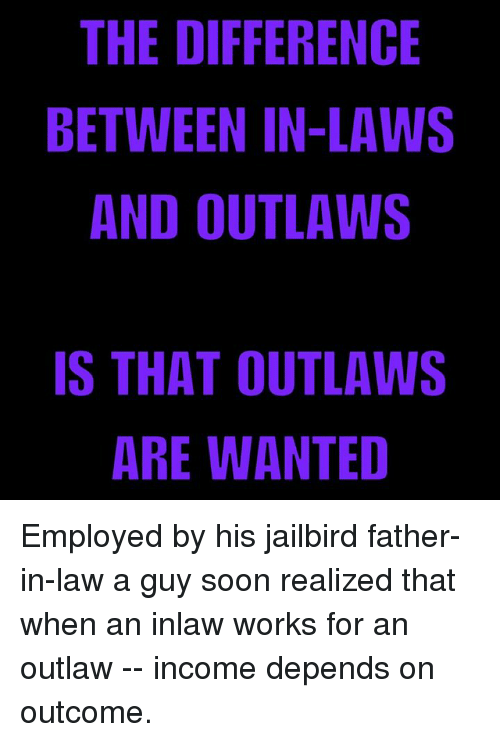 Memes, Soon..., and 🤖: THE DIFFERENCE  BETWEEN IN-LAWS  AND OUTLAWS  IS THAT OUTLAWS  ARE WANTED Employed by his jailbird father-in-law a guy soon realized that when an inlaw works for an outlaw -- income depends on outcome.