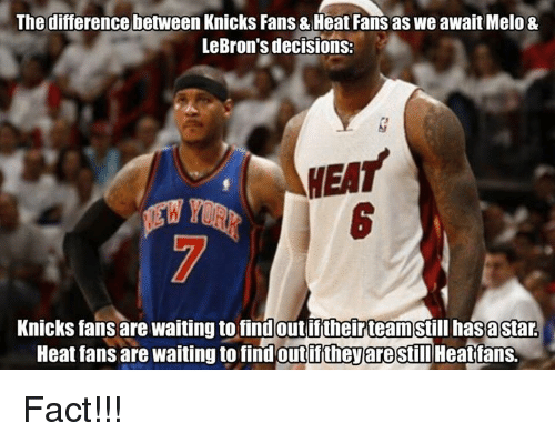 heat fans: The difference between Knicks Fans& Heat Fans as we await Melo &  LeBron's decisions:  Knicks fans are waiting to findout theirteam  has astar  Heat fans are waiting to find outifthey are still  Heat fans. Fact!!!