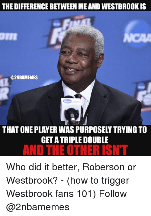 Roberson: THE DIFFERENCE BETWEEN MEAND WESTBROOK IS  @2NBAMEMES  THAT ONE PLAYER WASPURPOSELYTRYING TO  GETA TRIPLE DOUBLE  AND THE OTHER ISNT Who did it better, Roberson or Westbrook? - (how to trigger Westbrook fans 101) Follow @2nbamemes