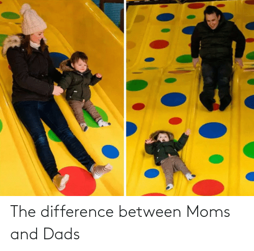 dads: The difference between Moms and Dads