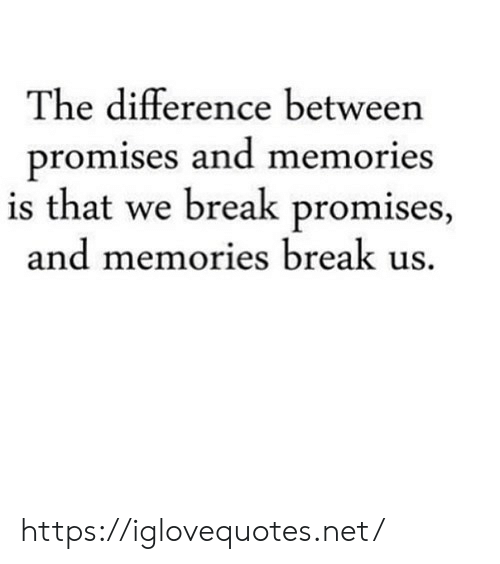 Promises: The difference between  promises and memories  is that we break promises,  and memories break us. https://iglovequotes.net/