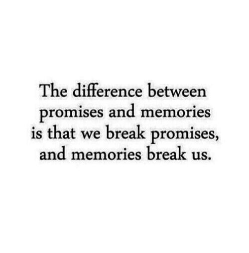 Promises: The difference between  promises and memories  is that we break promises,  and memories break us