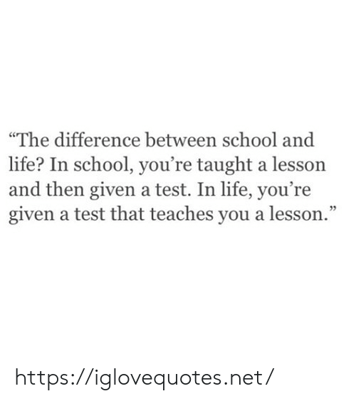 "taught: ""The difference between school and  life? In school, you're taught a lesson  and then given a test. In life, you're  given a test that teaches you a lesson."" https://iglovequotes.net/"