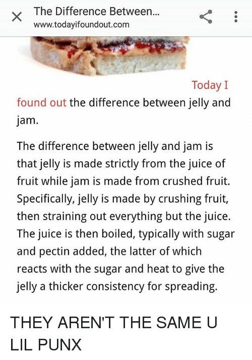 Juice, Memes, and Heat: The Difference Between...  www.todayifoundout.com  Today  found out the difference between jelly and  jam  The difference between jelly and jam is  that jelly is made strictly from the juice of  fruit while jam is made from crushed fruit.  Specifically, jelly is made by crushing fruit,  then straining out everything but the juice  The juice is then boiled, typically with sugar  and pectin added, the latter of which  reacts with the sugar and heat to give the  jelly a thicker consistency for spreading. THEY AREN'T THE SAME U LIL PUNX