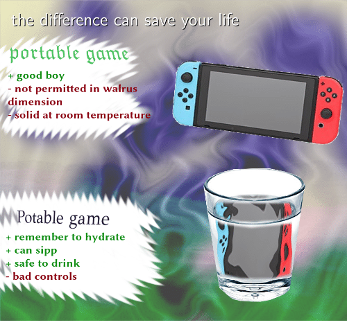 room temperature: the difference can save your life  portable gam  pottable game  good boy  - not permitted in walrus  dimension  0  olid at room temperature  NPotable game  + remember to hydrate  + can sipp  +safe to drink  bad controls