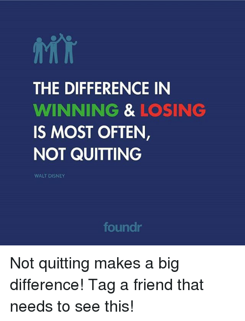Disney, Memes, and Walt Disney: THE DIFFERENCE IN  WINNING & LOSING  IS MOST OFTEN  NOT QUITTING  WALT DISNEY  foundr Not quitting makes a big difference! Tag a friend that needs to see this!