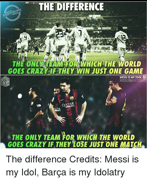goe: THE DIFFERENCE  MIMIBIMI  THE ONLLARAM FORTWHICHTHE WORLD  GOES CRAZY IF THEY WIN JUST ONE GAME  MESS  IS MY IDOL  BARCELONA IS My IDOLATRY  QATAR  THE ONLY TEAM FOR WHICH THE WORLD  GOES CRAZY IF THEY LOSE JUST ONE MATCH The difference  Credits: Messi is my Idol, Barça is my Idolatry