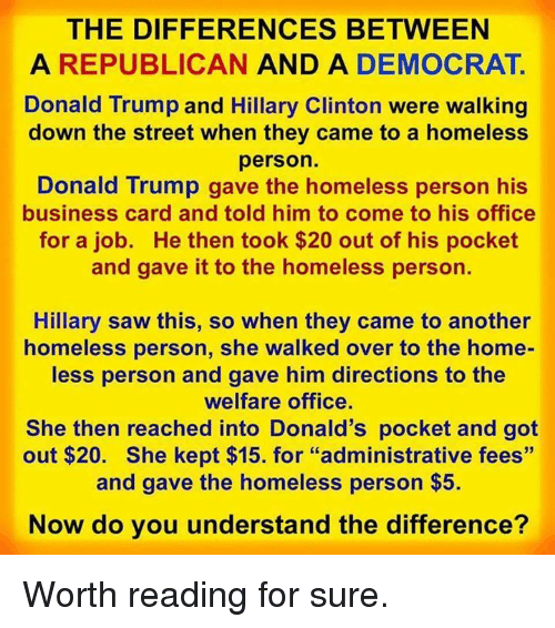 """Hillary Clinton: THE DIFFERENCES BETWEEN  A REPUBLICAN AND A DEMOCRAT.  Donald Trump and Hillary Clinton were walking  down the street when they came to a homeless  person.  Donald Trump gave the homeless person his  business card and told him to come to his office  for a job. He then took $20 out of his pocket  and gave it to the homeless person.  Hillary saw this, so when they came to another  homeless person, she walked over to the home-  ess person and gave him directions to the  welfare office.  She then reached into Donald's pocket and got  out $20. She kept $15. for """"administrative fees""""  and gave the homeless person $5.  Now do you understand the difference? Worth reading for sure."""