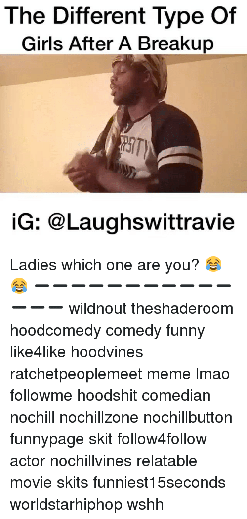 Funny, Girls, and Lmao: The Different Type of  Girls After A Breakup  iG: @Laughswittravie Ladies which one are you? 😂😂 ➖➖➖➖➖➖➖➖➖➖➖➖➖➖ wildnout theshaderoom hoodcomedy comedy funny like4like hoodvines ratchetpeoplemeet meme lmao followme hoodshit comedian nochill nochillzone nochillbutton funnypage skit follow4follow actor nochillvines relatable movie skits funniest15seconds worldstarhiphop wshh