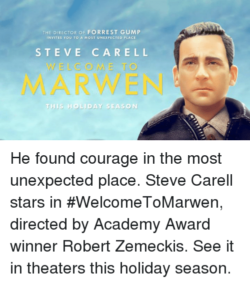 Forrest Gump: THE DIRECTOR OF FORREST GUMP  INVITES YOU TO A MOST UNEXPECTED PLACE  STEVE CARELL  WELCOME T  MARWEN  TH IS HO LİDAY SEASON He found courage in the most unexpected place. Steve Carell stars in #WelcomeToMarwen, directed by Academy Award winner Robert Zemeckis. See it in theaters this holiday season.