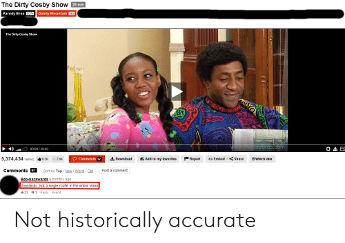 roofie: The Dirty Cosby Show 28 min  Parody Bros 107k Danny Mountain 26k  The Dirty Cosby Show  www.ParodyBros.com  00:00/28:40  5,374,434 views  Report  Share  Add to my favorites  OWatch later  Comments 67  Download  >Embed  6.3k  2.6k  Comments 67  Post a comment  Sort by Top New / Worst Old  Bob-backwards 6 months ago  Unrealistic. Not a single roofie in the entire video  23 3 Reply Report Not historically accurate