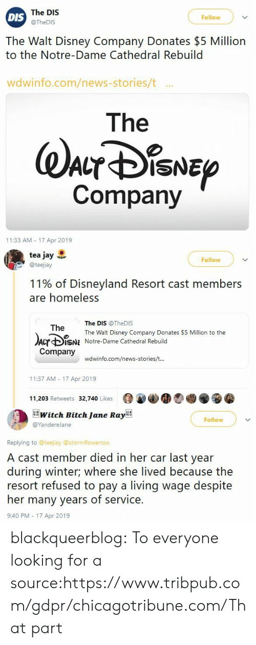 disneyland: The DIS  @TheDIS  Follow  DIS  The Walt Disney Company Donates $5 Million  to the Notre-Dame Cathedral Rebuild  wdwinfo.com/news-stories/t ..  The  Company  11:33 AM 17 Apr 2019   tea jay  @teejiay  Follow  11% of Disneyland Resort cast members  are homeless  The DIS @TheDIS  The Walt Disney Company Donates $5 Million to the  Notre-Dame Cathedral Rebuild  The  Acr ф¡SNI  Company  wdwinfo.com/news-stories/t  11:37 AM 17 Apr 2019  11,203 Retweets 32,740 Likes   witch Bitch Jane RayBE  Follow  @YandereJane  Replying to @teejiay @stormflowercos  A cast member died in her car last year  during winter; where she lived because the  resort refused to pay a living wage despite  her many years of service.  9:40 PM - 17 Apr 2019 blackqueerblog:  To everyone looking for a source:https://www.tribpub.com/gdpr/chicagotribune.com/That part