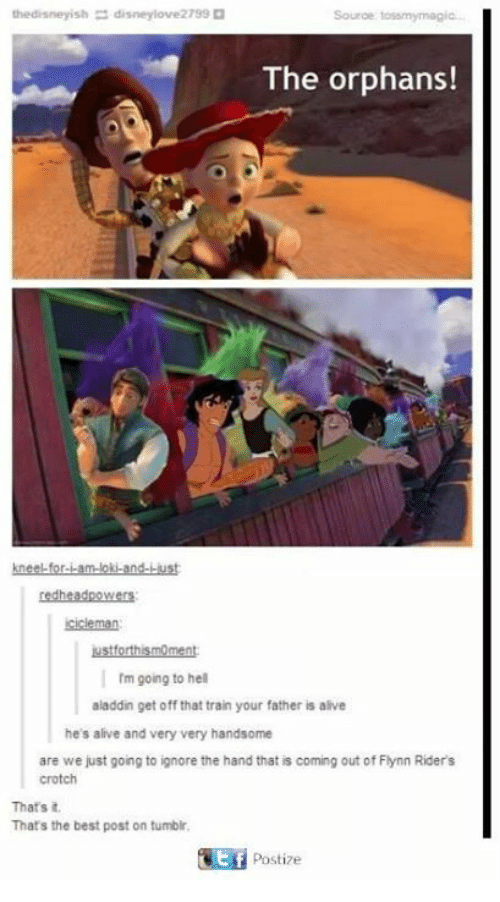 Aladdin, Alive, and Disney: the disney ish  7990  Source tossmy magic.  The orphans!  redhead powers  I rm going to hell  aladdin get off that train your father is alive  he's alive and very very handsome  are we just going to ignore the hand that is coming out of Flynn Riders  crotch  That's it.  That's the best post on tumblr.  4tf Postize
