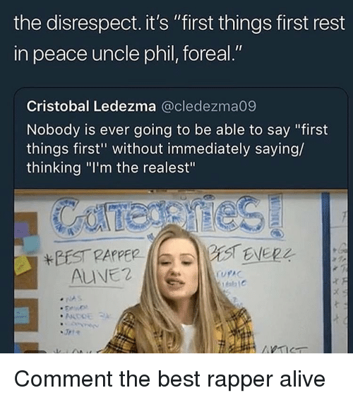 "Alive, Best, and Dank Memes: the disrespect. it's ""first things first rest  in peace uncle phil, foreal.""  Cristobal Ledezma @cledezma09  Nobody is ever going to be able to say ""first  things first"" without immediately saying/  thinking ""I'm the realest""  BEST PAPPER  ALVE2  1C Comment the best rapper alive"