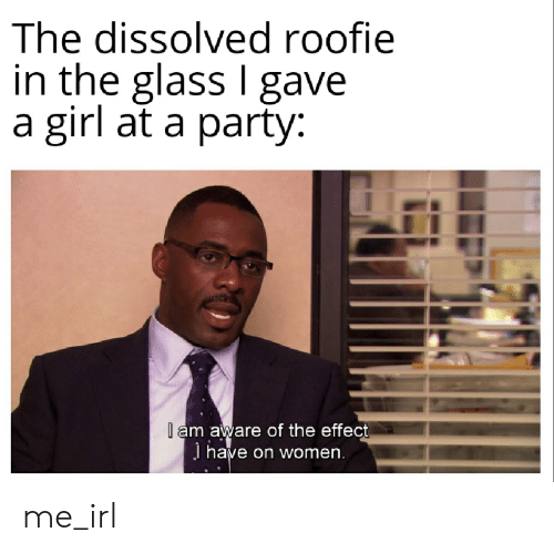 roofie: The dissolved roofie  in the glass I gave  a girl at a party  l am aware of the effect  J have on women. me_irl