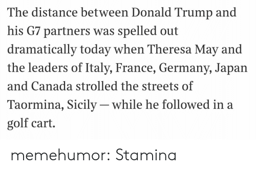 golf cart: The distance between Donald Trump and  his G7 partners was spelled out  dramatically today when Theresa May and  the leaders of Italy, France, Germany, Japan  and Canada strolled the streets of  Taormina, Sicily- while he followed in a  golf cart. memehumor:  Stamina
