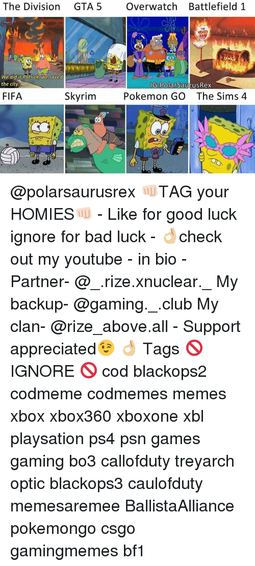 Club, Fifa, and Memes: The Division  GTA 5  Over watch Battlefield 1  THE  Ray  DO  Oo  We did it Patrick we saved  the city.  IG PolarSaurusRex  Pokemon GO The Sims 4  Skyrim  FIFA @polarsaurusrex 👊🏻TAG your HOMIES👊🏻 - Like for good luck ignore for bad luck - 👌🏼check out my youtube - in bio - Partner- @_.rize.xnuclear._ My backup- @gaming._.club My clan- @rize_above.all - Support appreciated😉 👌🏼 Tags 🚫 IGNORE 🚫 cod blackops2 codmeme codmemes memes xbox xbox360 xboxone xbl playsation ps4 psn games gaming bo3 callofduty treyarch optic blackops3 caulofduty memesaremee BallistaAlliance pokemongo csgo gamingmemes bf1