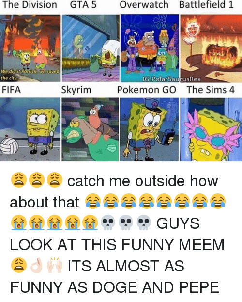funny meems: The Division GTA 5  Overwatch Battlefield 1  We did it Potrick We saved  the city.  ilGigPolarSaurusRex  Skyrim  FIFA  Pokemon GO The Sims 4 😩😩😩 catch me outside how about that 😂😂😂😂😂😂😂😂😭😭😭😭😭💀💀💀 GUYS LOOK AT THIS FUNNY MEEM 😩👌🏻🙌🏻 ITS ALMOST AS FUNNY AS DOGE AND PEPE