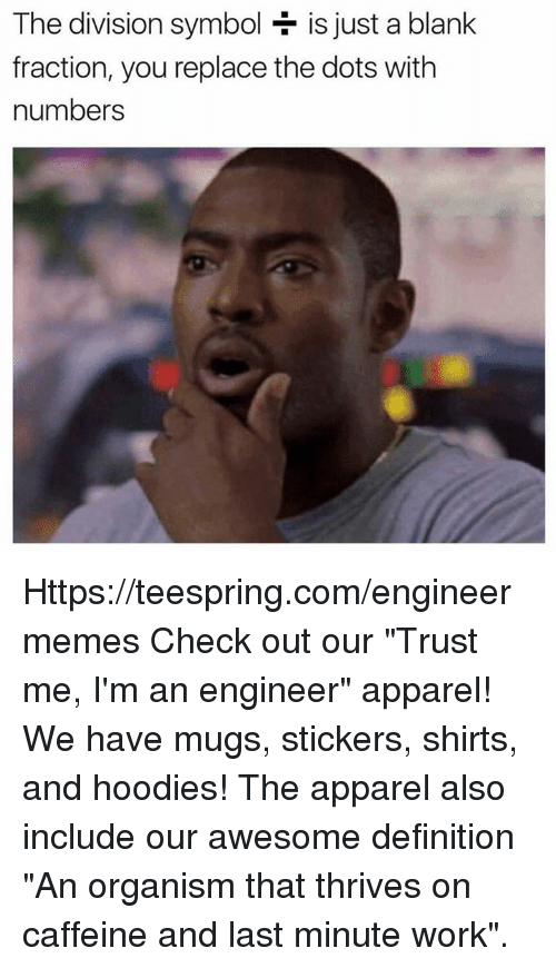 "The Division, Work, and Definition: The division symbol  is just a blank  fraction, you replace the dots with  numbers Https://teespring.com/engineermemes  Check out our ""Trust me, I'm an engineer"" apparel! We have mugs, stickers, shirts, and hoodies! The apparel also include our awesome definition ""An organism that thrives on caffeine and last minute work""."