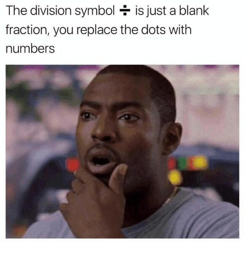 symbolism: The division symbol is just a blank  fraction, you replace the dots with  numbers