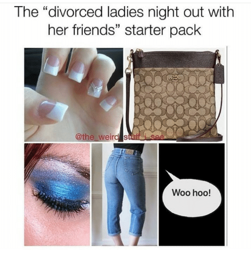 """Friends, Starter Pack, and Her: The """"divorced ladies night out with  her friends"""" starter pack  5  othe  Woo hoo!"""