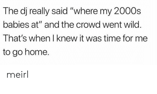 "crowd: The dj really said ""where my 2000s  babies at"" and the crowd went wild.  That's when I knew it was time for me  to go home. meirl"