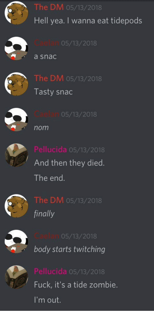 Fuck Its: The DM 05/13/2018  Hell yea. I wanna eat tidepods  Caelan  a snac  05/13/2018  The DM 05/13/2018  Tasty snac  Caelan  nom  05/13/2018  Pellucida 05/13/2018  And then they died  The end.  The DM 05/13/2018  finally  Caelan  05/13/2018  body starts twitching  Pellucida 05/13/2018  Fuck, it's a tide zombie.  I'm out.