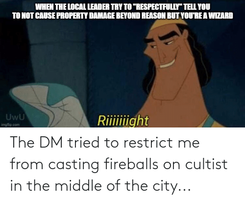 fireballs: The DM tried to restrict me from casting fireballs on cultist in the middle of the city...